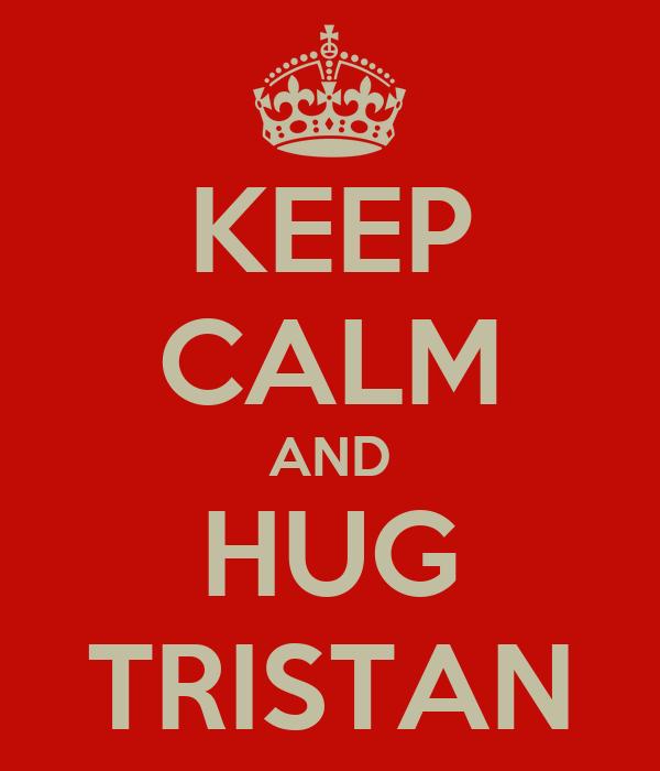 KEEP CALM AND HUG TRISTAN