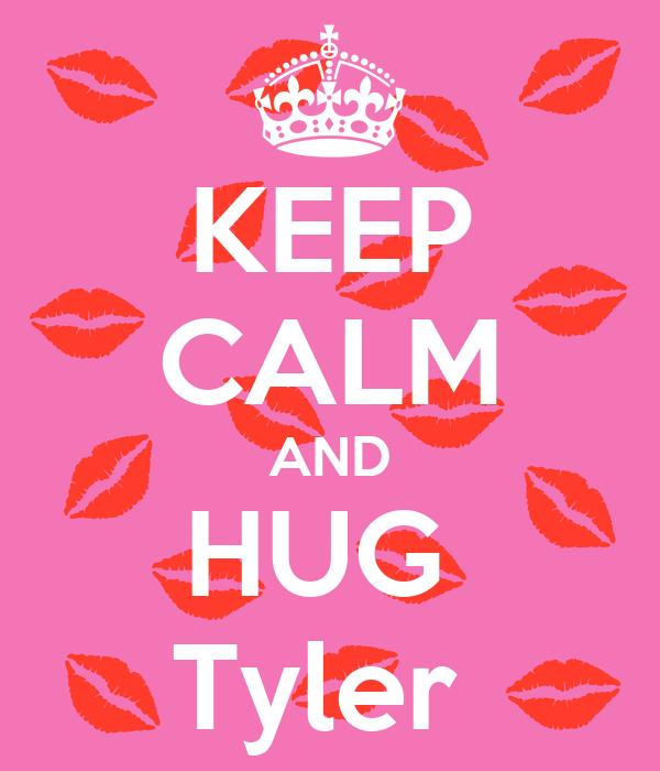 KEEP CALM AND HUG  Tyler