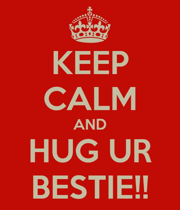 KEEP CALM AND HUG UR BESTIE!!