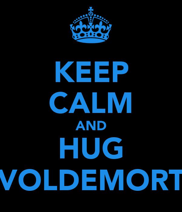 KEEP CALM AND HUG VOLDEMORT