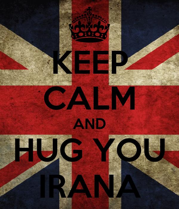 KEEP CALM AND HUG YOU IRANA
