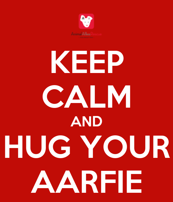 KEEP CALM AND HUG YOUR AARFIE