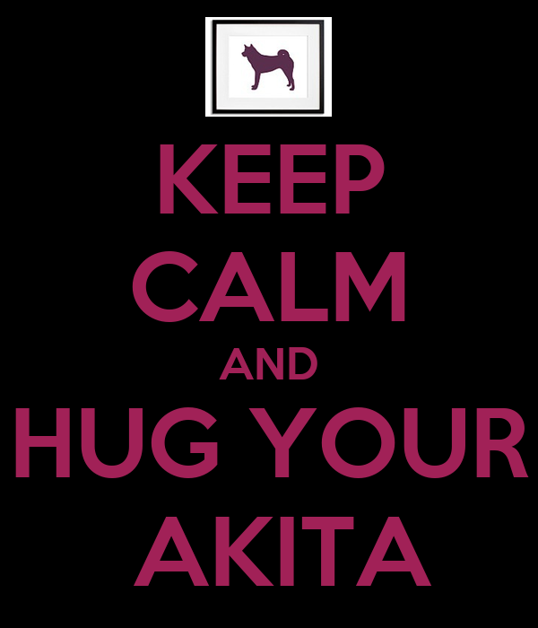 KEEP CALM AND HUG YOUR  AKITA
