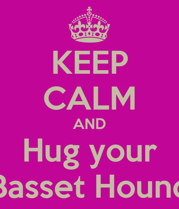KEEP CALM AND Hug your Basset Hound