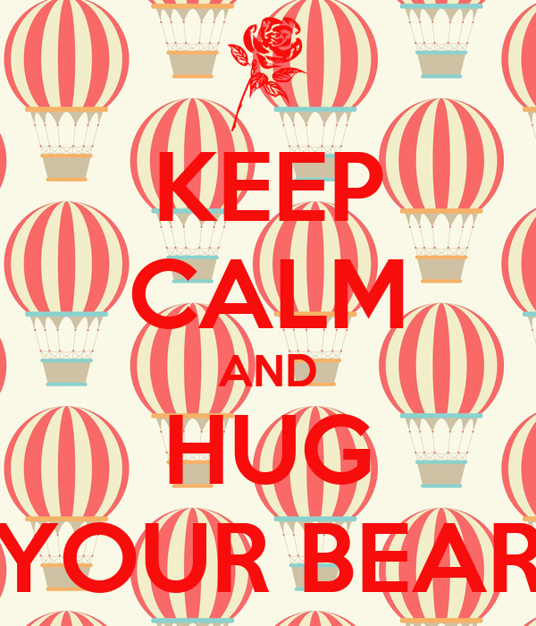 KEEP CALM AND HUG YOUR BEAR