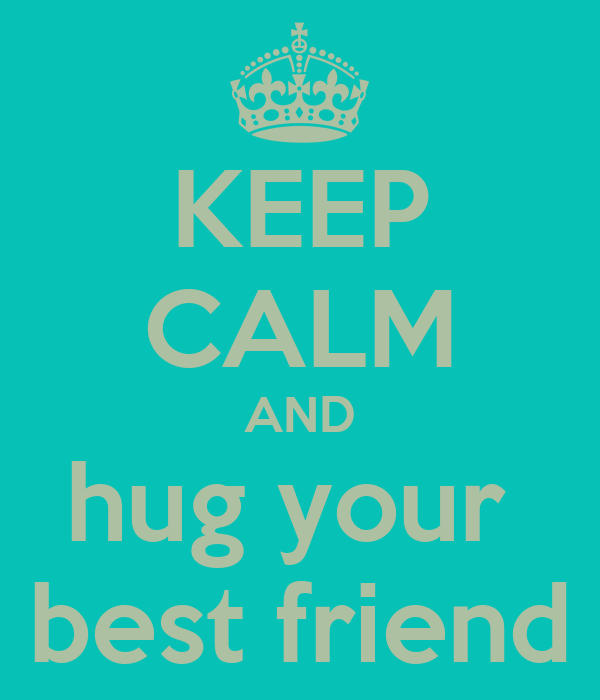 KEEP CALM AND hug your  best friend