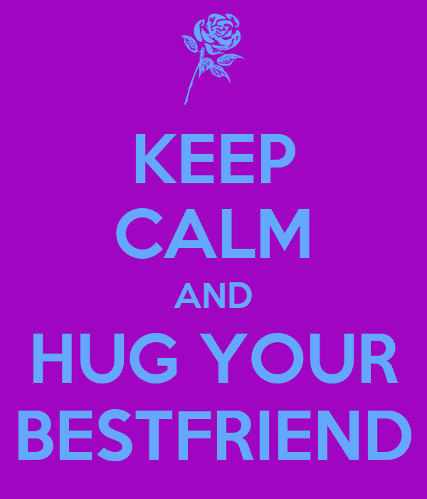 KEEP CALM AND HUG YOUR BESTFRIEND