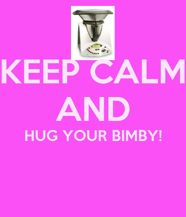 KEEP CALM AND HUG YOUR BIMBY!