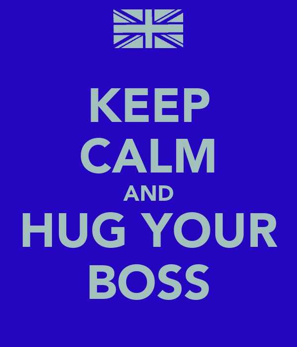 KEEP CALM AND HUG YOUR BOSS