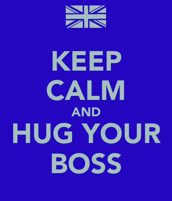 KEEP CALM AND HUG YOUR BOSS