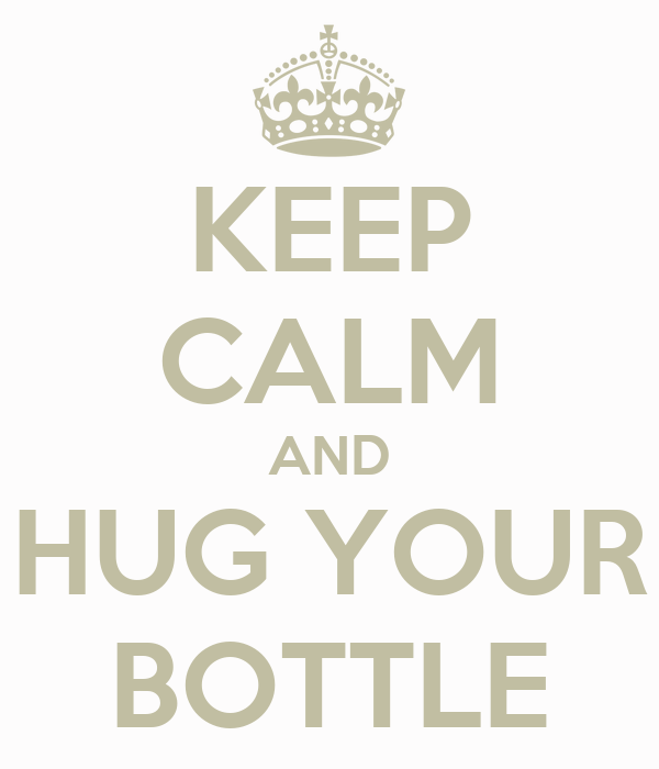 KEEP CALM AND HUG YOUR BOTTLE