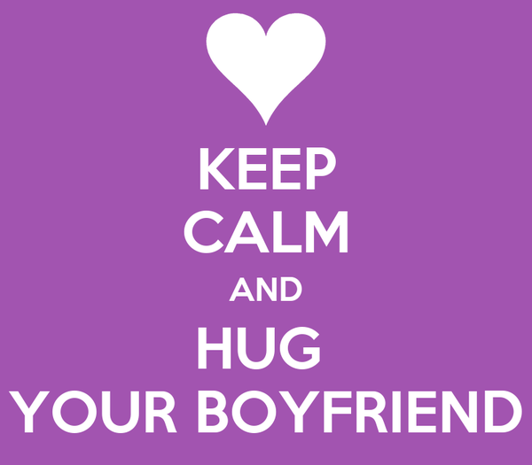 KEEP CALM AND HUG  YOUR BOYFRIEND