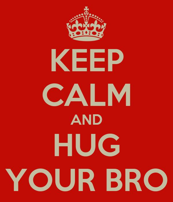KEEP CALM AND HUG YOUR BRO