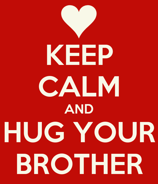 KEEP CALM AND HUG YOUR BROTHER