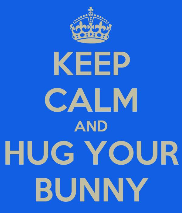 KEEP CALM AND HUG YOUR BUNNY