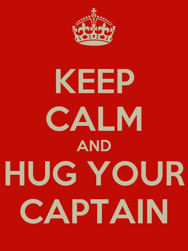 KEEP CALM AND HUG YOUR CAPTAIN