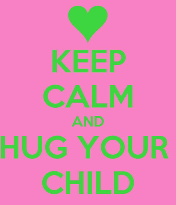 KEEP CALM AND HUG YOUR  CHILD