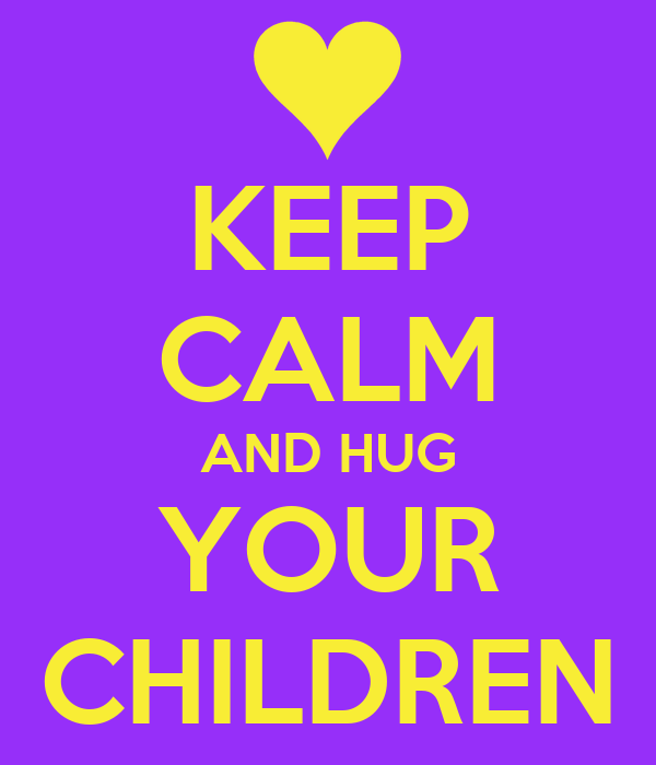 KEEP CALM AND HUG YOUR CHILDREN