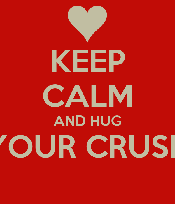 KEEP CALM AND HUG YOUR CRUSH