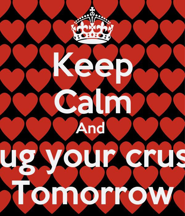 Keep Calm And  Hug your crush Tomorrow