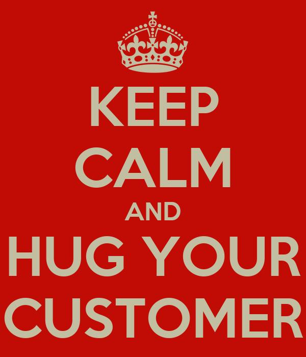 KEEP CALM AND HUG YOUR CUSTOMER