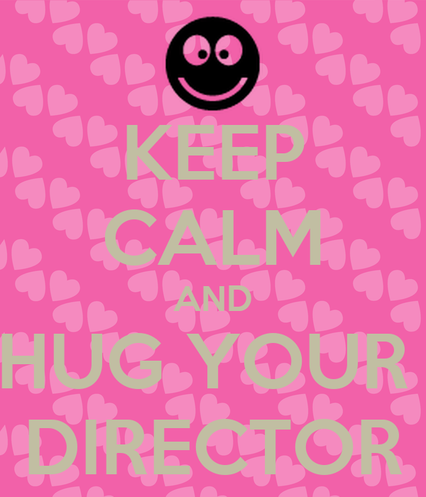 KEEP CALM AND HUG YOUR  DIRECTOR
