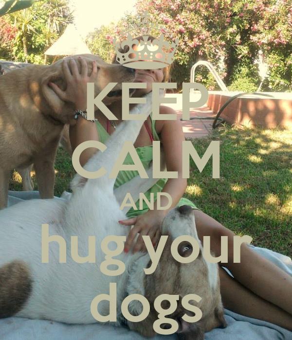 KEEP CALM AND hug your dogs