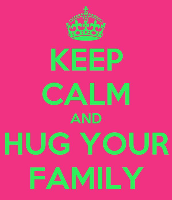 KEEP CALM AND HUG YOUR FAMILY