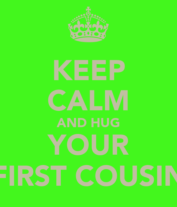 KEEP CALM AND HUG YOUR FIRST COUSIN