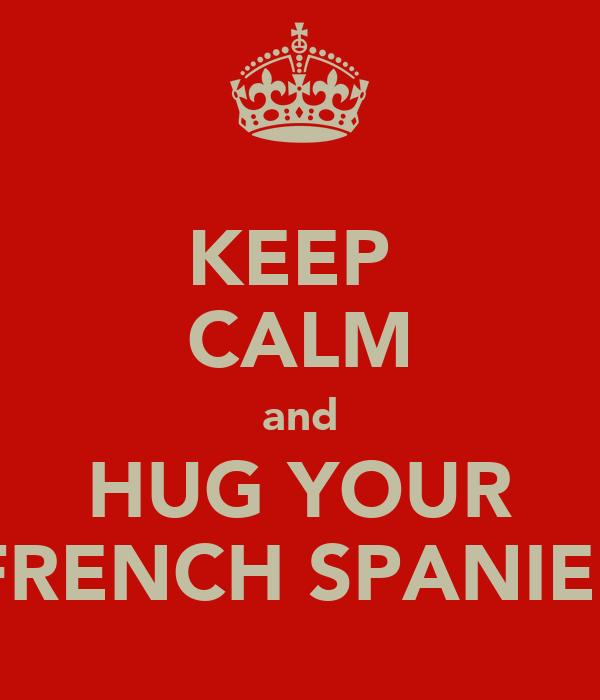 KEEP  CALM and HUG YOUR FRENCH SPANIEL