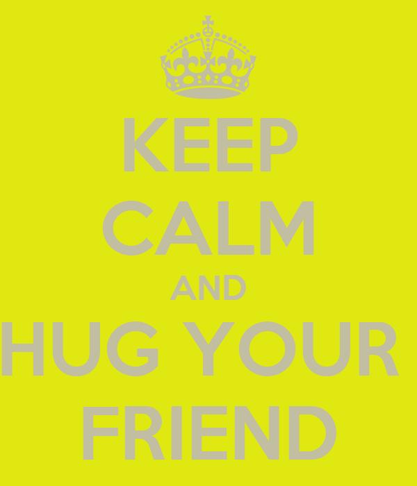 KEEP CALM AND HUG YOUR  FRIEND