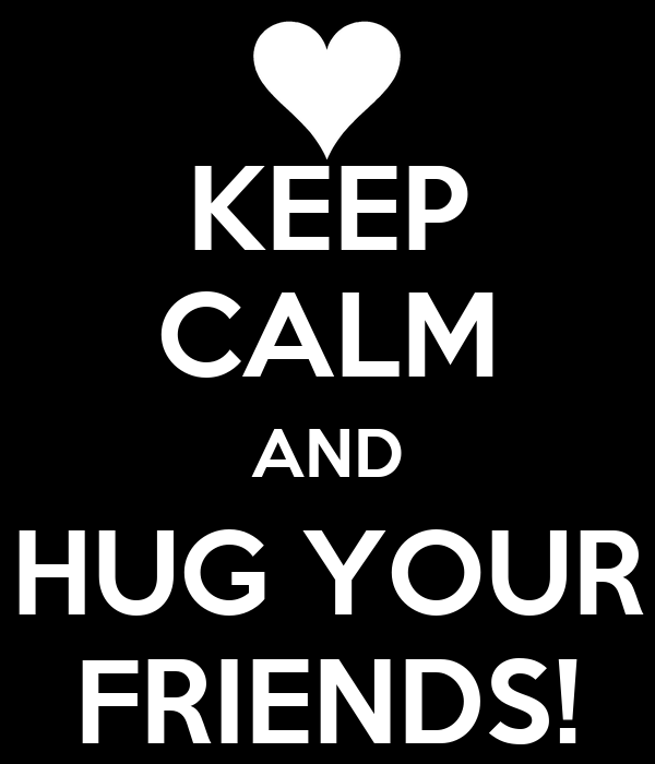 KEEP CALM AND HUG YOUR FRIENDS!