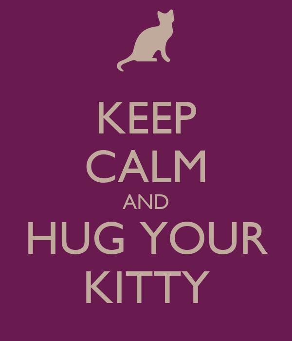 KEEP CALM AND HUG YOUR KITTY