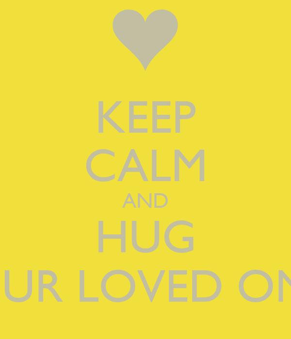 KEEP CALM AND HUG YOUR LOVED ONES