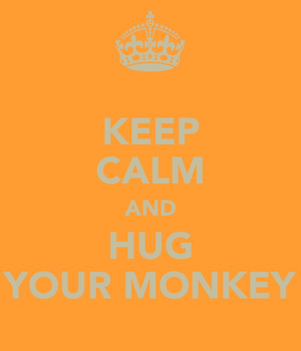 KEEP CALM AND HUG YOUR MONKEY