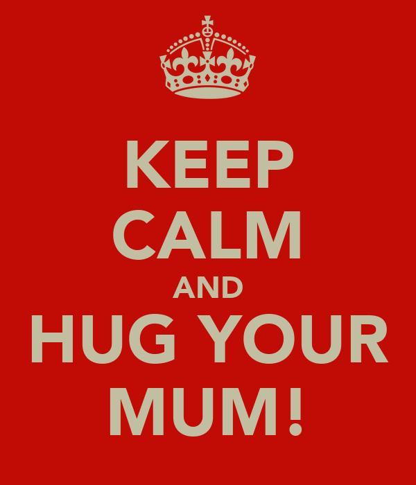 KEEP CALM AND HUG YOUR MUM!