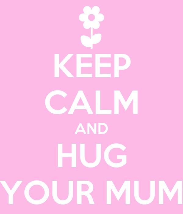 KEEP CALM AND HUG YOUR MUM