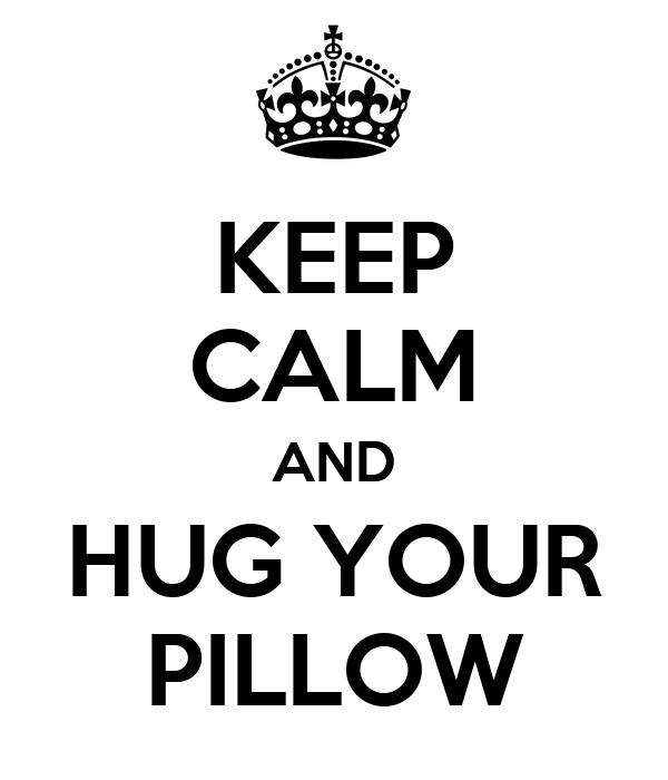 KEEP CALM AND HUG YOUR PILLOW
