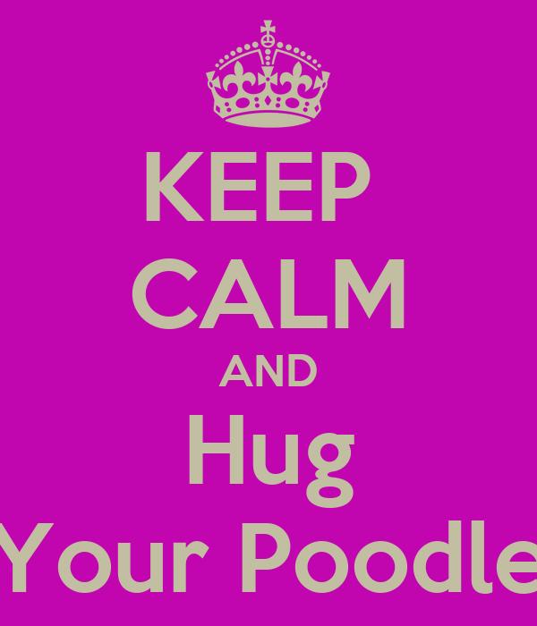 KEEP  CALM AND Hug Your Poodle