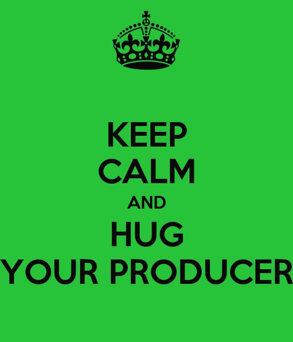 KEEP CALM AND HUG YOUR PRODUCER
