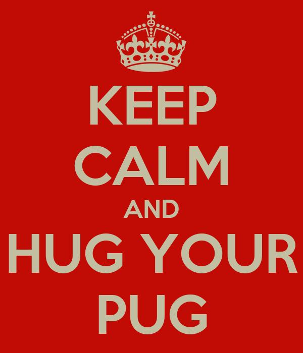 KEEP CALM AND HUG YOUR PUG