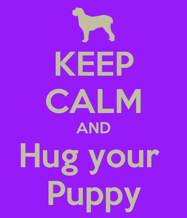 KEEP CALM AND Hug your  Puppy
