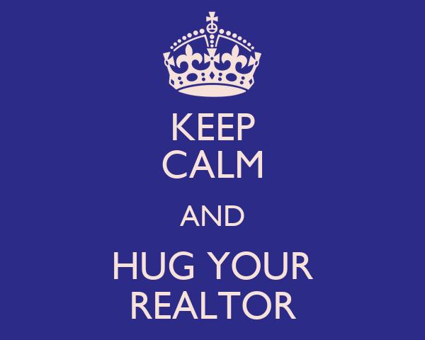 KEEP CALM AND HUG YOUR REALTOR