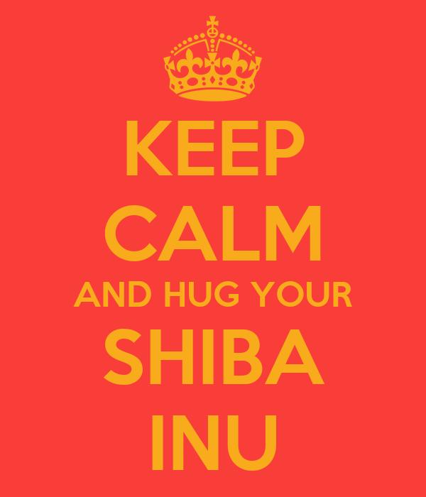 KEEP CALM AND HUG YOUR SHIBA INU