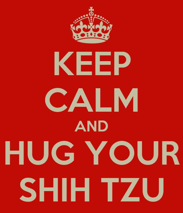 KEEP CALM AND HUG YOUR SHIH TZU