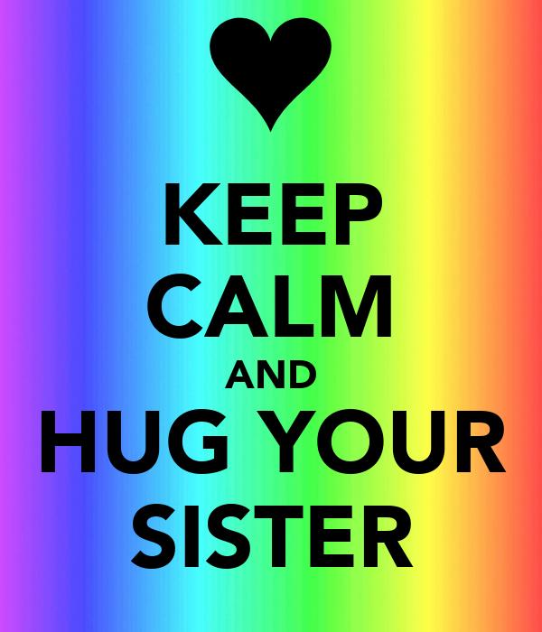 KEEP CALM AND HUG YOUR SISTER