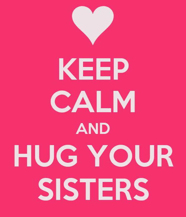 KEEP CALM AND HUG YOUR SISTERS