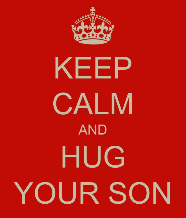 KEEP CALM AND HUG YOUR SON