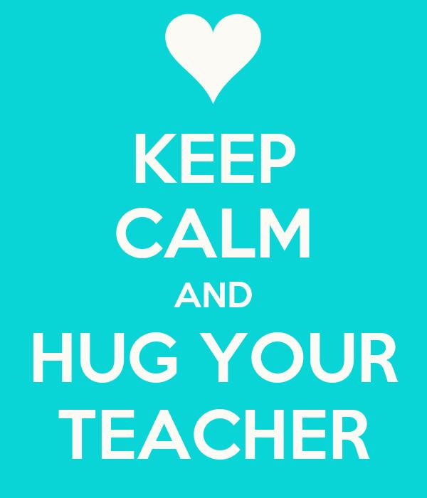 KEEP CALM AND HUG YOUR TEACHER