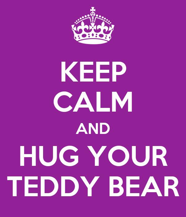 KEEP CALM AND HUG YOUR TEDDY BEAR